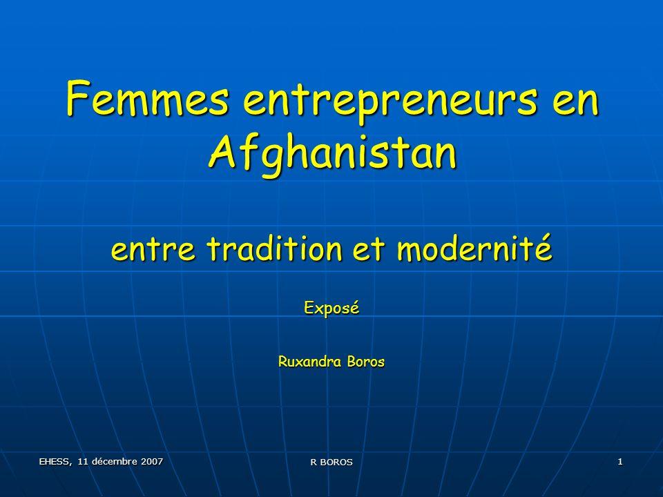 EHESS, 11 décembre 2007 R BOROS 2 Exposé: Points à développer Méthodologie Méthodologie Quelques chiffres sur lAfghanistan Quelques chiffres sur lAfghanistan Qui sont les femmes entrepreneurs en Afghanistan.