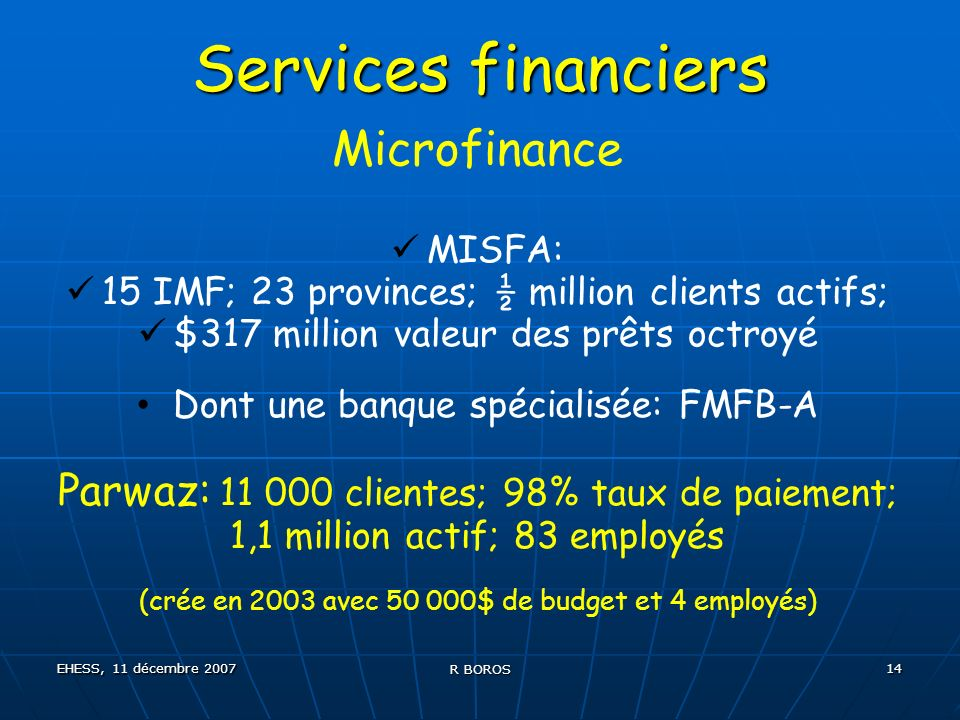 EHESS, 11 décembre 2007 R BOROS 14 Services financiers Microfinance MISFA: 15 IMF; 23 provinces; ½ million clients actifs; $317 million valeur des prê