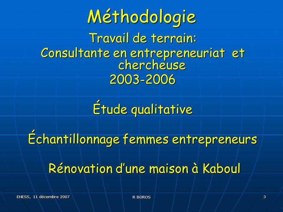 EHESS, 11 décembre 2007 R BOROS 3 Méthodologie Travail de terrain: Consultante en entrepreneuriat et chercheuse 2003-2006 Étude qualitative Échantillonnage femmes entrepreneurs Rénovation dune maison à Kaboul Rénovation dune maison à Kaboul