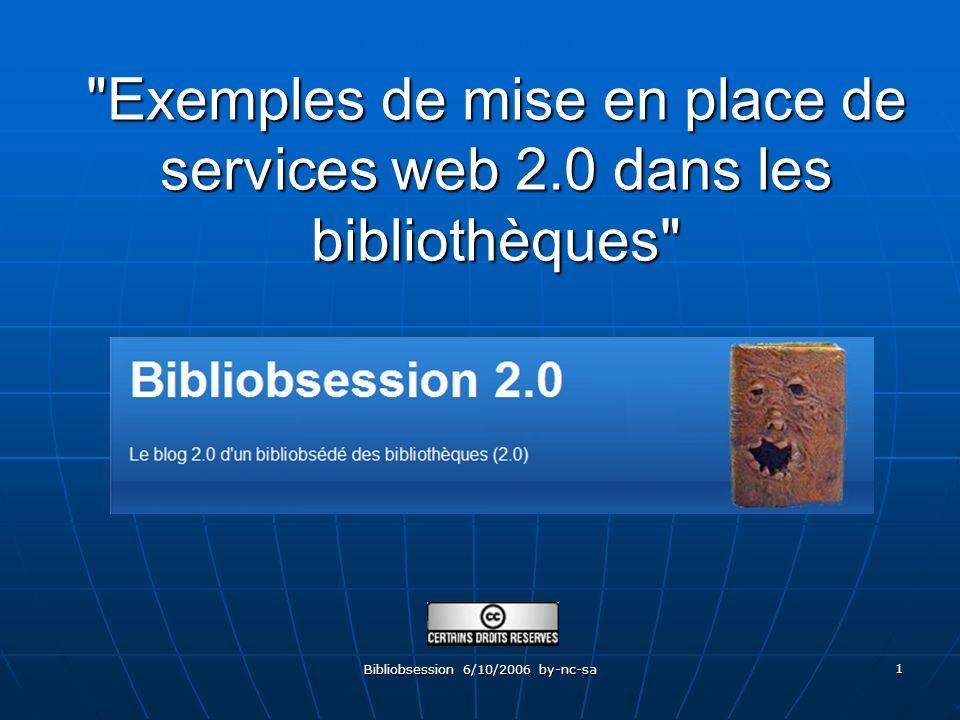 Bibliobsession 6/10/2006 by-nc-sa 1 Exemples de mise en place de services web 2.0 dans les bibliothèques