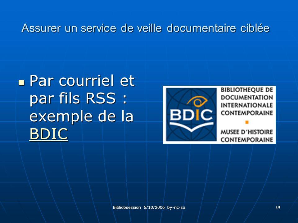 Bibliobsession 6/10/2006 by-nc-sa 14 Par courriel et par fils RSS : exemple de la BDIC Par courriel et par fils RSS : exemple de la BDIC BDIC Assurer un service de veille documentaire ciblée