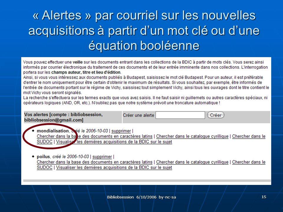 Bibliobsession 6/10/2006 by-nc-sa 15 « Alertes » par courriel sur les nouvelles acquisitions à partir dun mot clé ou dune équation booléenne