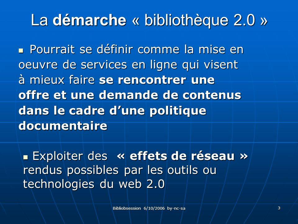 Bibliobsession 6/10/2006 by-nc-sa 3 La démarche « bibliothèque 2.0 » Pourrait se définir comme la mise en Pourrait se définir comme la mise en oeuvre de services en ligne qui visent à mieux faire se rencontrer une offre et une demande de contenus dans le cadre dune politique documentaire Exploiter des « effets de réseau » rendus possibles par les outils ou technologies du web 2.0 Exploiter des « effets de réseau » rendus possibles par les outils ou technologies du web 2.0