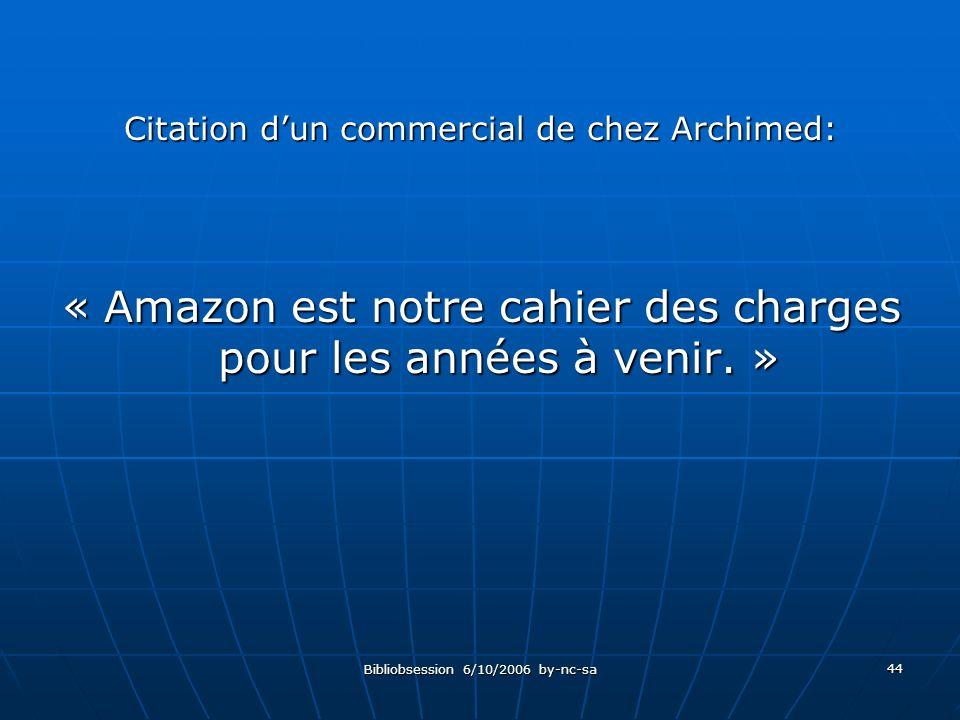 Bibliobsession 6/10/2006 by-nc-sa 44 Citation dun commercial de chez Archimed: « Amazon est notre cahier des charges pour les années à venir.