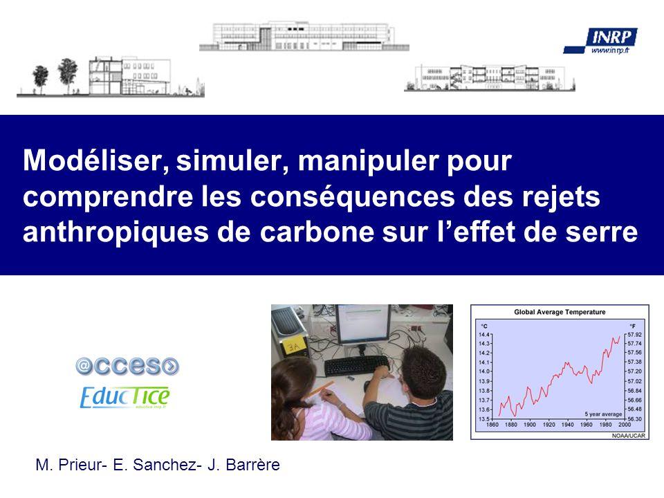 Modéliser, simuler, manipuler pour comprendre les conséquences des rejets anthropiques de carbone sur leffet de serre M. Prieur- E. Sanchez- J. Barrèr