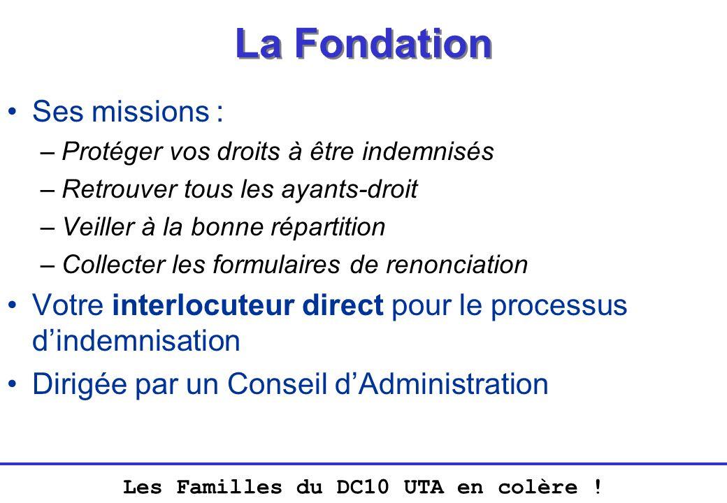Les Familles du DC10 UTA en colère ! La Fondation Ses missions : –Protéger vos droits à être indemnisés –Retrouver tous les ayants-droit –Veiller à la