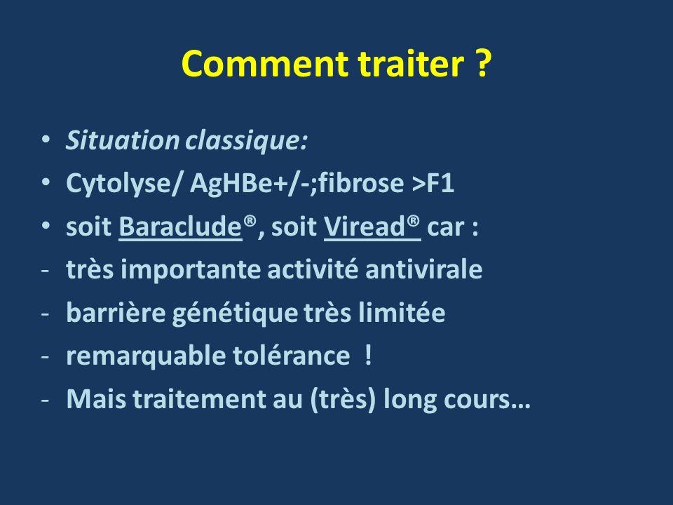Comment traiter ? Situation classique: Cytolyse/ AgHBe+/-;fibrose >F1 soit Baraclude®, soit Viread® car : -très importante activité antivirale -barriè