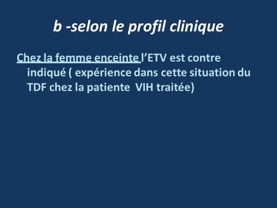 b -selon le profil clinique Chez la femme enceinte lETV est contre indiqué ( expérience dans cette situation du TDF chez la patiente VIH traitée)