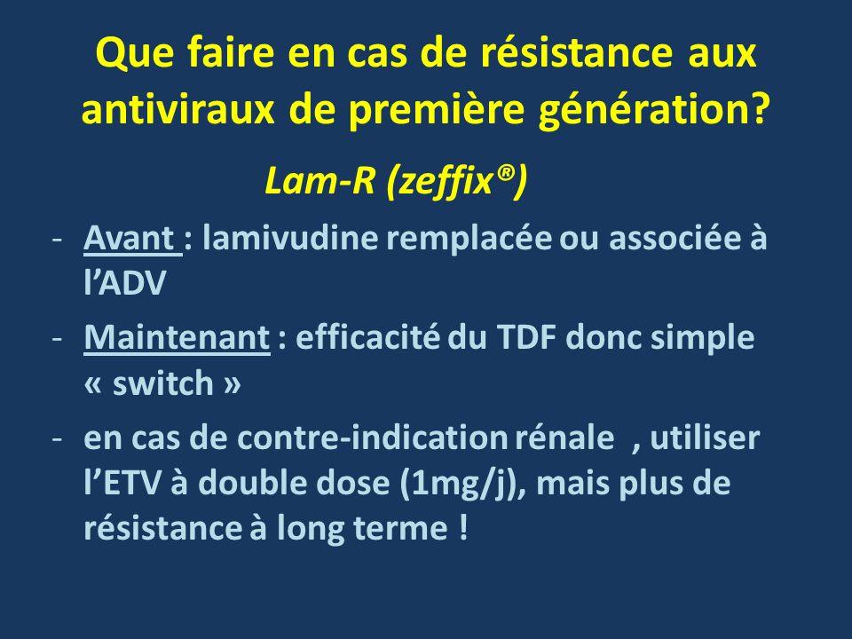 Que faire en cas de résistance aux antiviraux de première génération? Lam-R (zeffix®) -Avant : lamivudine remplacée ou associée à lADV -Maintenant : e