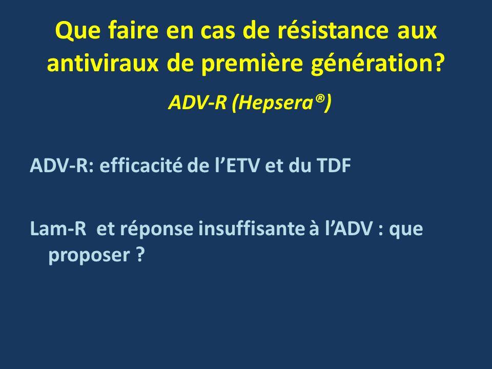 Que faire en cas de résistance aux antiviraux de première génération? ADV-R (Hepsera®) ADV-R: efficacité de lETV et du TDF Lam-R et réponse insuffisan