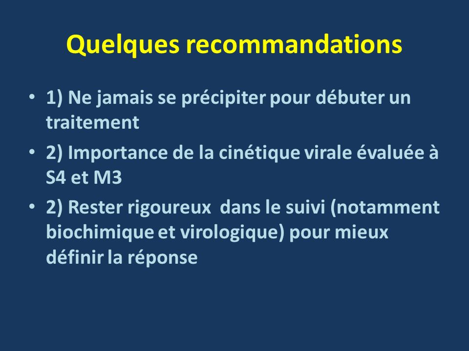 Quelques recommandations 1) Ne jamais se précipiter pour débuter un traitement 2) Importance de la cinétique virale évaluée à S4 et M3 2) Rester rigou