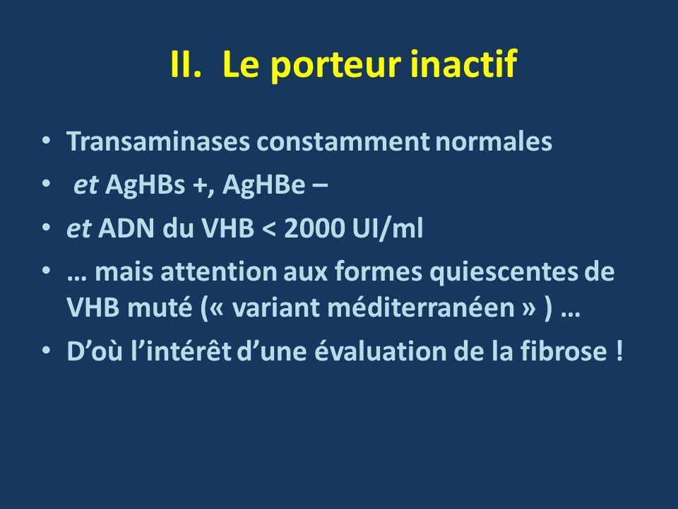 II. Le porteur inactif Transaminases constamment normales et AgHBs +, AgHBe – et ADN du VHB < 2000 UI/ml … mais attention aux formes quiescentes de VH