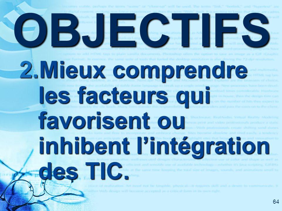 64OBJECTIFS 2.Mieux comprendre les facteurs qui favorisent ou inhibent lintégration des TIC.