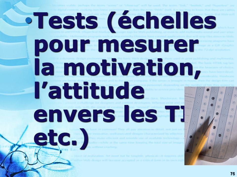75 Tests (échelles pour mesurer la motivation, lattitude envers les TIC, etc.) Tests (échelles pour mesurer la motivation, lattitude envers les TIC, e