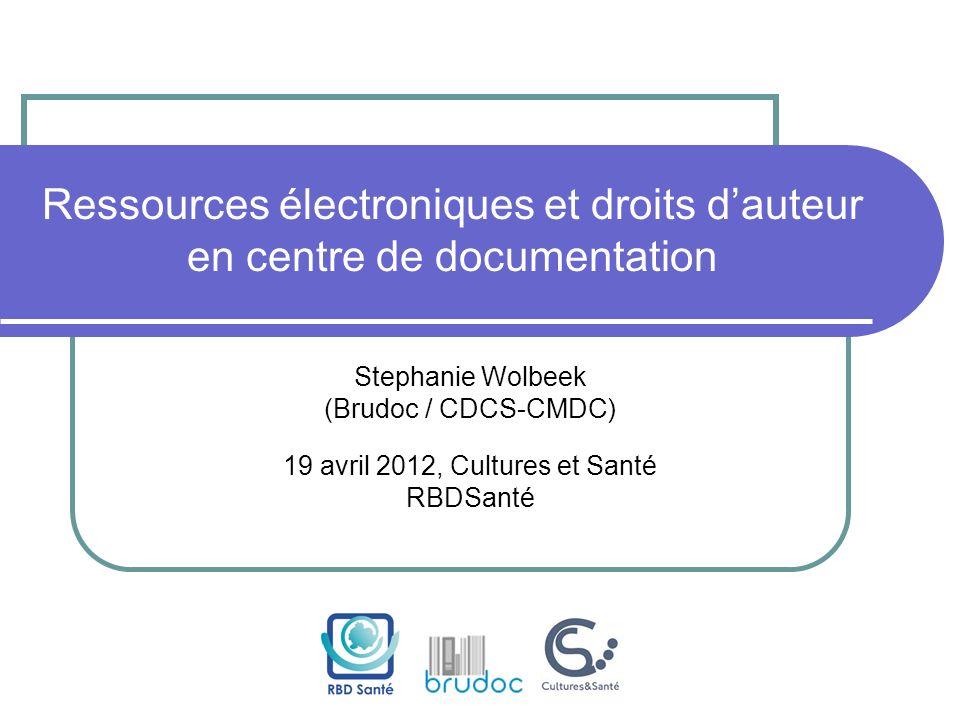 Ressources électroniques et droits dauteur en centre de documentation Stephanie Wolbeek (Brudoc / CDCS-CMDC) 19 avril 2012, Cultures et Santé RBDSanté
