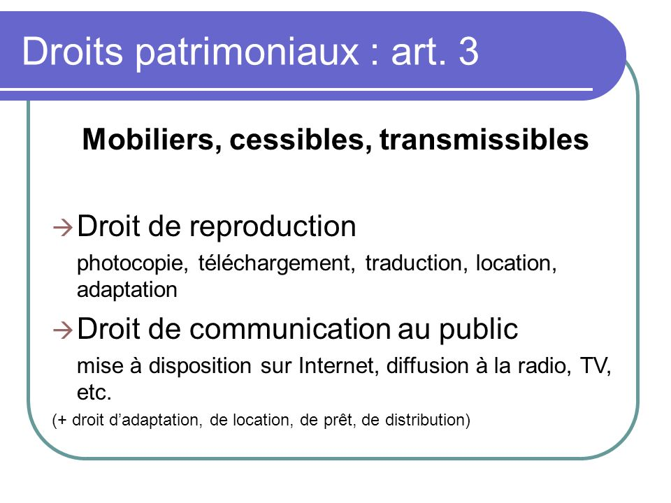 Droits patrimoniaux : art. 3 Mobiliers, cessibles, transmissibles Droit de reproduction photocopie, téléchargement, traduction, location, adaptation D