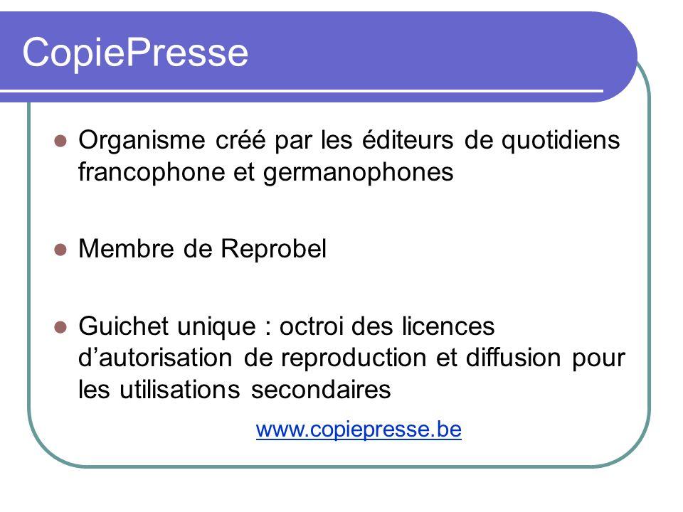 CopiePresse Organisme créé par les éditeurs de quotidiens francophone et germanophones Membre de Reprobel Guichet unique : octroi des licences dautori