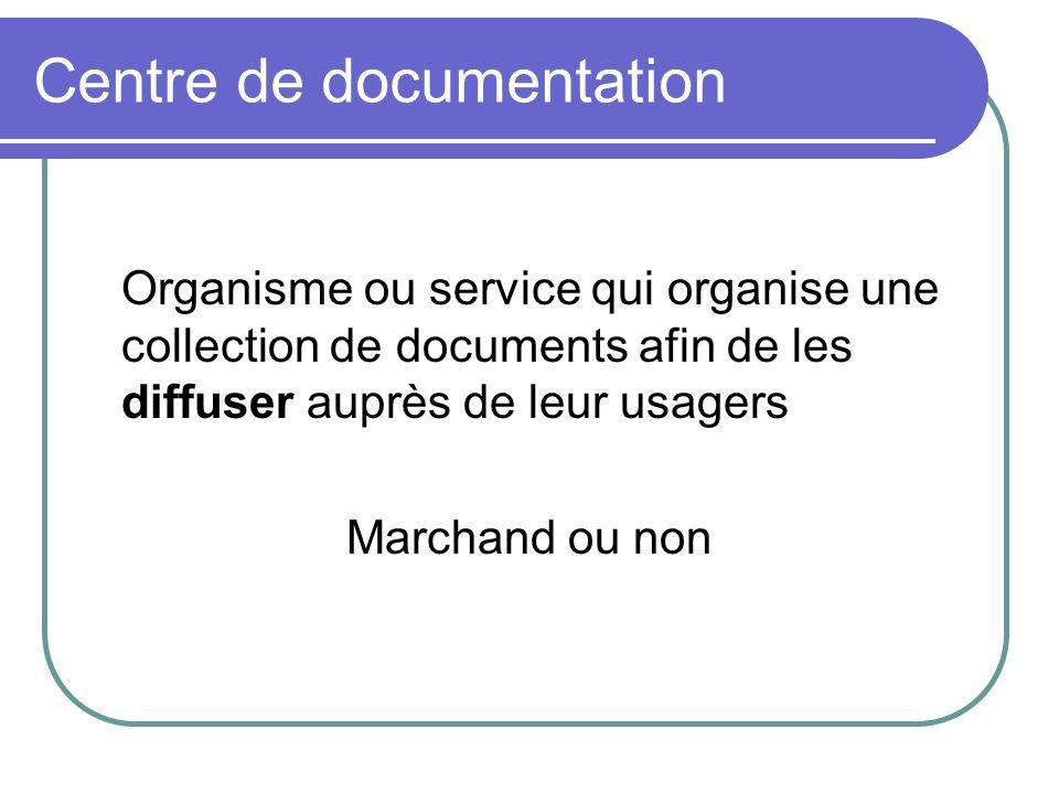 Centre de documentation Organisme ou service qui organise une collection de documents afin de les diffuser auprès de leur usagers Marchand ou non