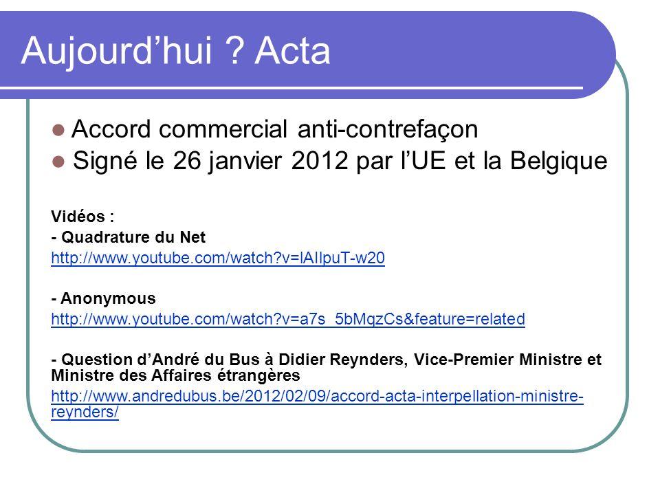 Aujourdhui ? Acta Accord commercial anti-contrefaçon Signé le 26 janvier 2012 par lUE et la Belgique Vidéos : - Quadrature du Net http://www.youtube.c