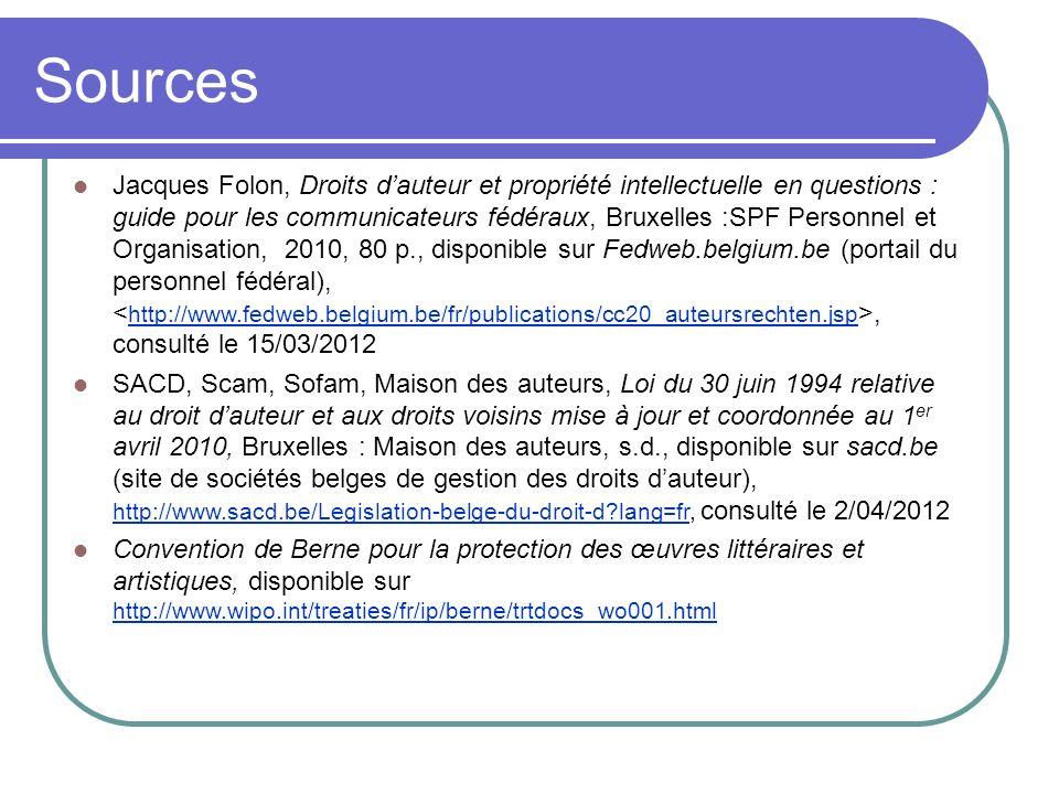 Sources Jacques Folon, Droits dauteur et propriété intellectuelle en questions : guide pour les communicateurs fédéraux, Bruxelles :SPF Personnel et O