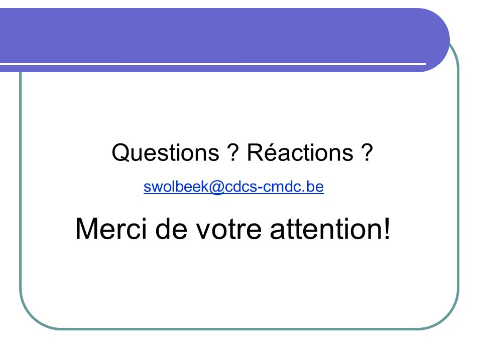 Questions ? Réactions ? swolbeek@cdcs-cmdc.be Merci de votre attention!