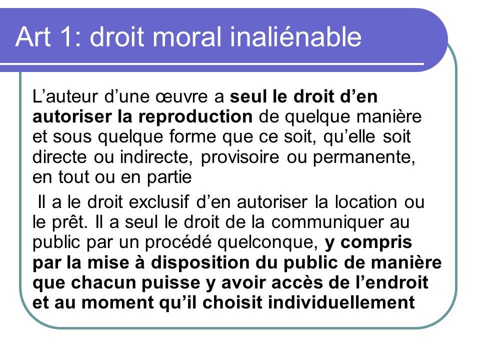 Art 1: droit moral inaliénable Lauteur dune œuvre a seul le droit den autoriser la reproduction de quelque manière et sous quelque forme que ce soit,