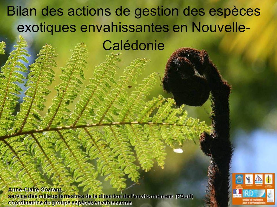 Bilan des actions de gestion des espèces exotiques envahissantes en Nouvelle- Calédonie Anne-Claire Goarant service des milieux terrestres de la direc