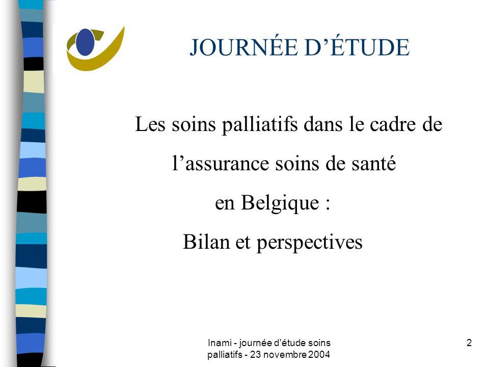 Inami - journée d étude soins palliatifs - 23 novembre 2004 2 JOURNÉE DÉTUDE Les soins palliatifs dans le cadre de lassurance soins de santé en Belgique : Bilan et perspectives