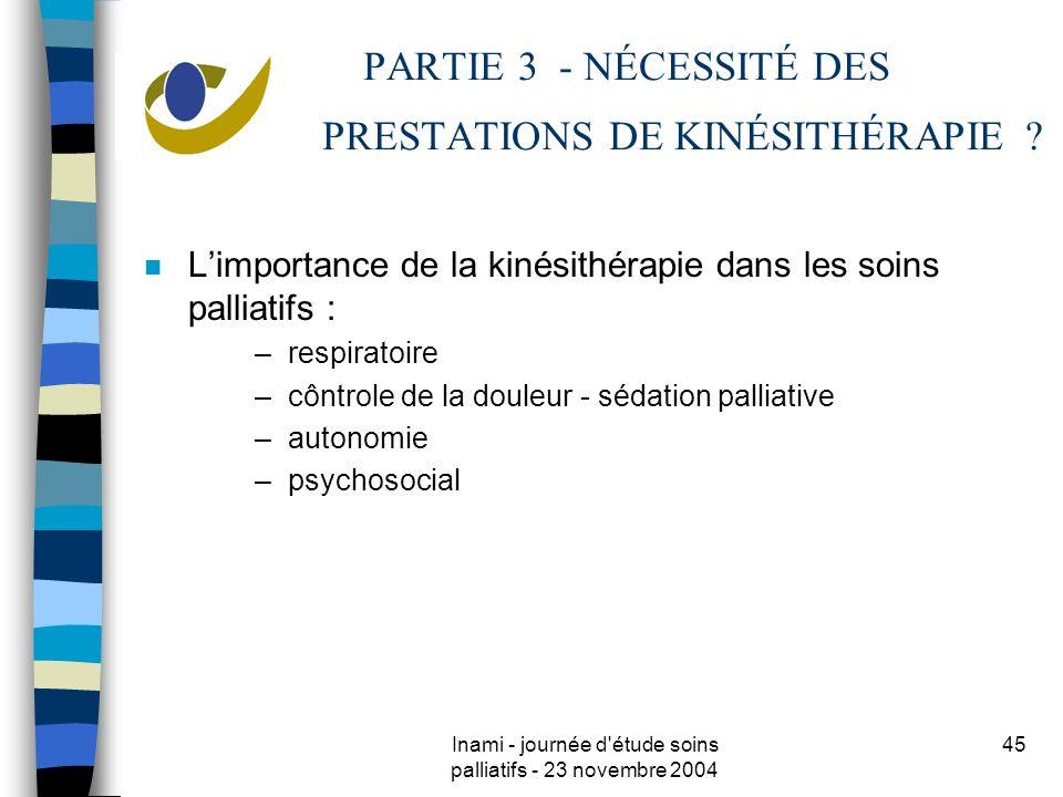 Inami - journée d étude soins palliatifs - 23 novembre 2004 45 PARTIE 3 - NÉCESSITÉ DES PRESTATIONS DE KINÉSITHÉRAPIE .