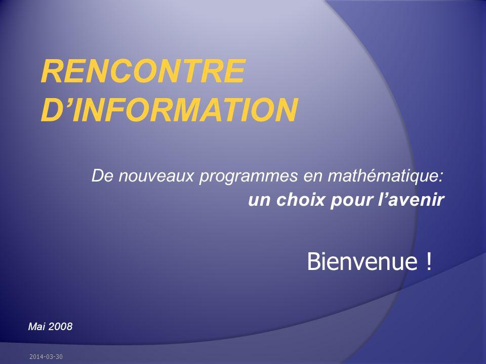 De nouveaux programmes en mathématique: un choix pour lavenir RENCONTRE DINFORMATION Mai 2008 2014-03-30 Bienvenue !