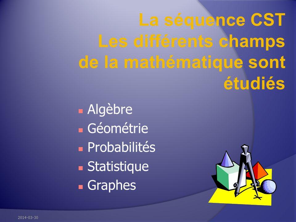 La séquence CST Les différents champs de la mathématique sont étudiés Algèbre Géométrie Probabilités Statistique Graphes 2014-03-30