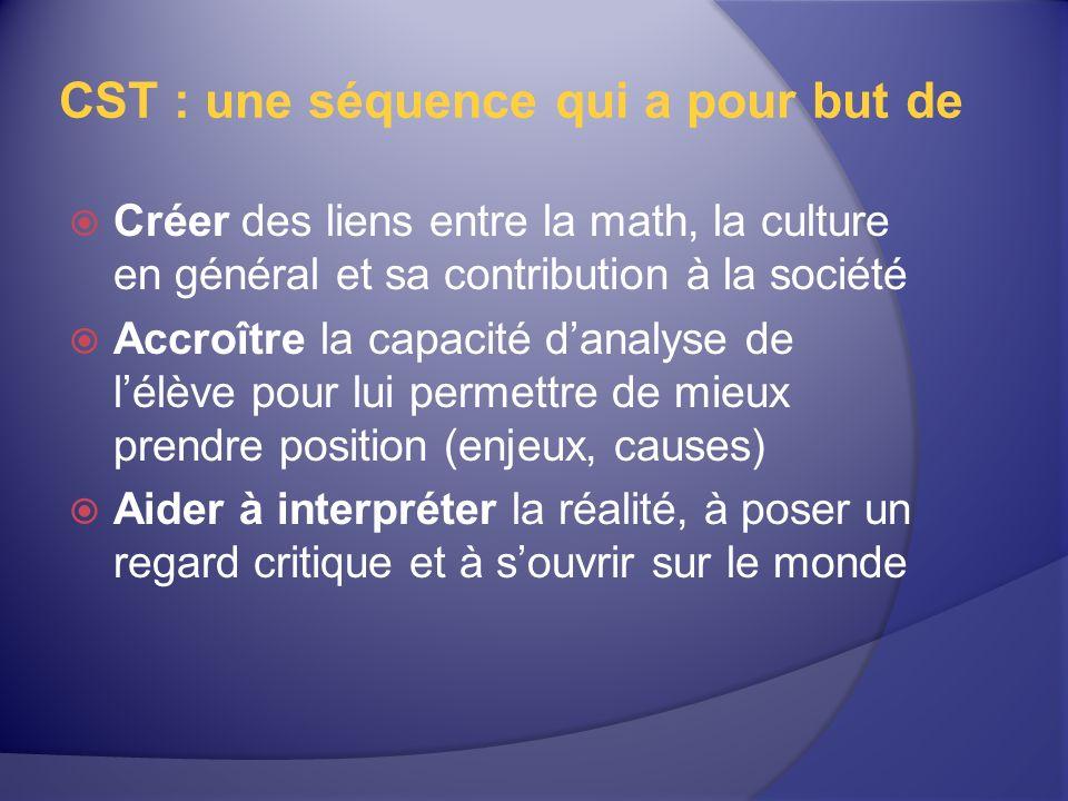 CST : une séquence qui a pour but de Créer des liens entre la math, la culture en général et sa contribution à la société Accroître la capacité danalyse de lélève pour lui permettre de mieux prendre position (enjeux, causes) Aider à interpréter la réalité, à poser un regard critique et à souvrir sur le monde