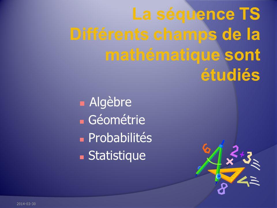La séquence TS Différents champs de la mathématique sont étudiés Algèbre Géométrie Probabilités Statistique 2014-03-30