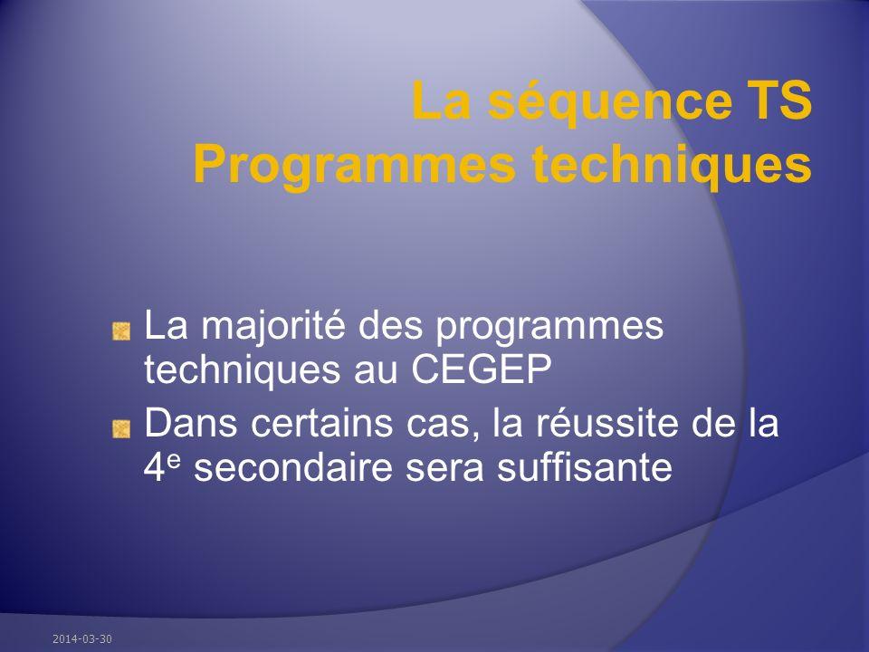 La séquence TS Programmes techniques La majorité des programmes techniques au CEGEP Dans certains cas, la réussite de la 4 e secondaire sera suffisante 2014-03-30