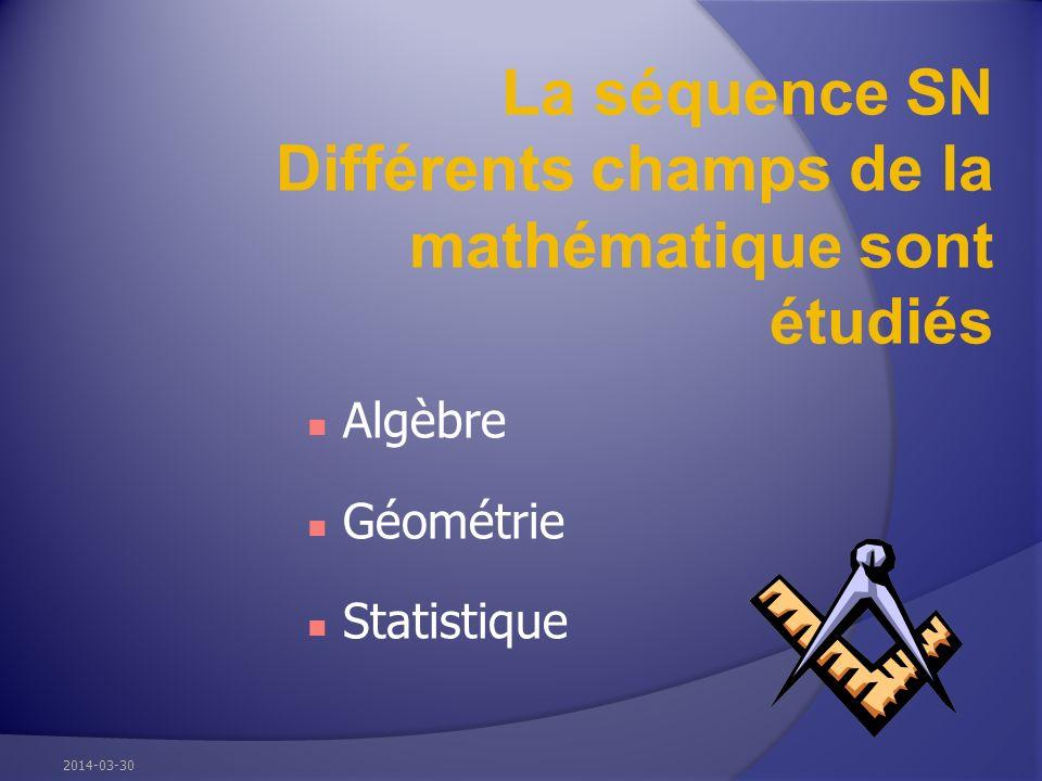 La séquence SN Différents champs de la mathématique sont étudiés Algèbre Géométrie Statistique 2014-03-30