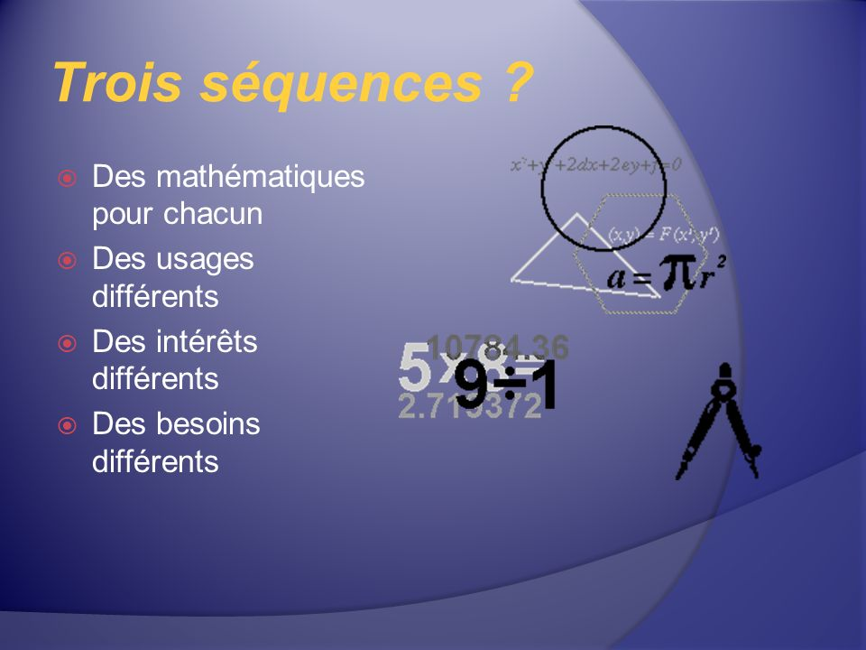 Trois séquences ? Des mathématiques pour chacun Des usages différents Des intérêts différents Des besoins différents
