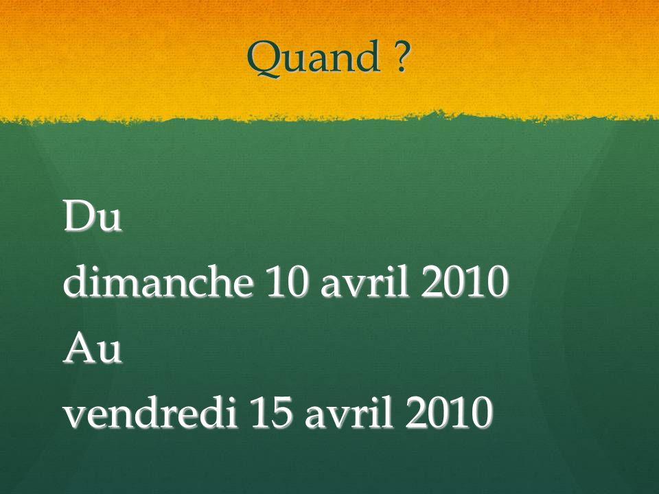 Quand Du dimanche 10 avril 2010 Au vendredi 15 avril 2010