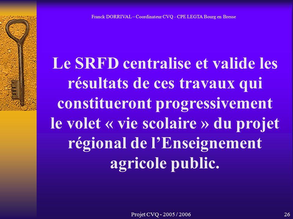 Projet CVQ - 2005 / 200626 Le SRFD centralise et valide les résultats de ces travaux qui constitueront progressivement le volet « vie scolaire » du projet régional de lEnseignement agricole public.