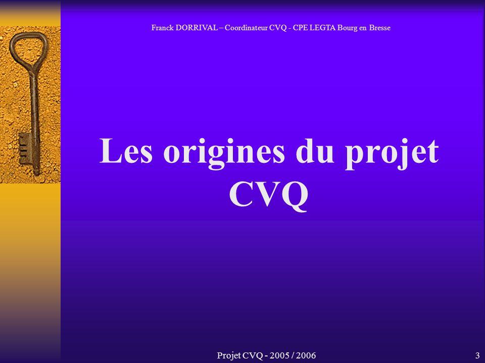 Projet CVQ - 2005 / 20063 Les origines du projet CVQ Franck DORRIVAL – Coordinateur CVQ - CPE LEGTA Bourg en Bresse