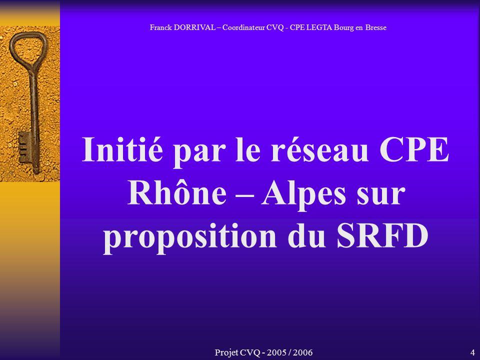 Projet CVQ - 2005 / 20064 Initié par le réseau CPE Rhône – Alpes sur proposition du SRFD Franck DORRIVAL – Coordinateur CVQ - CPE LEGTA Bourg en Bresse