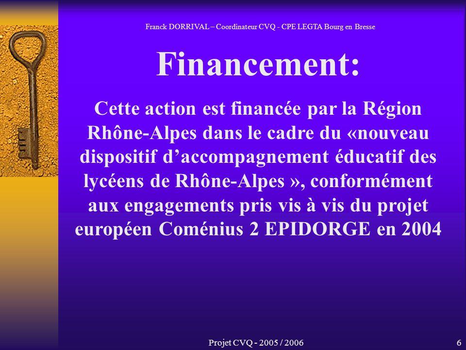 Projet CVQ - 2005 / 20066 Financement: Cette action est financée par la Région Rhône-Alpes dans le cadre du «nouveau dispositif daccompagnement éducatif des lycéens de Rhône-Alpes », conformément aux engagements pris vis à vis du projet européen Coménius 2 EPIDORGE en 2004 Franck DORRIVAL – Coordinateur CVQ - CPE LEGTA Bourg en Bresse