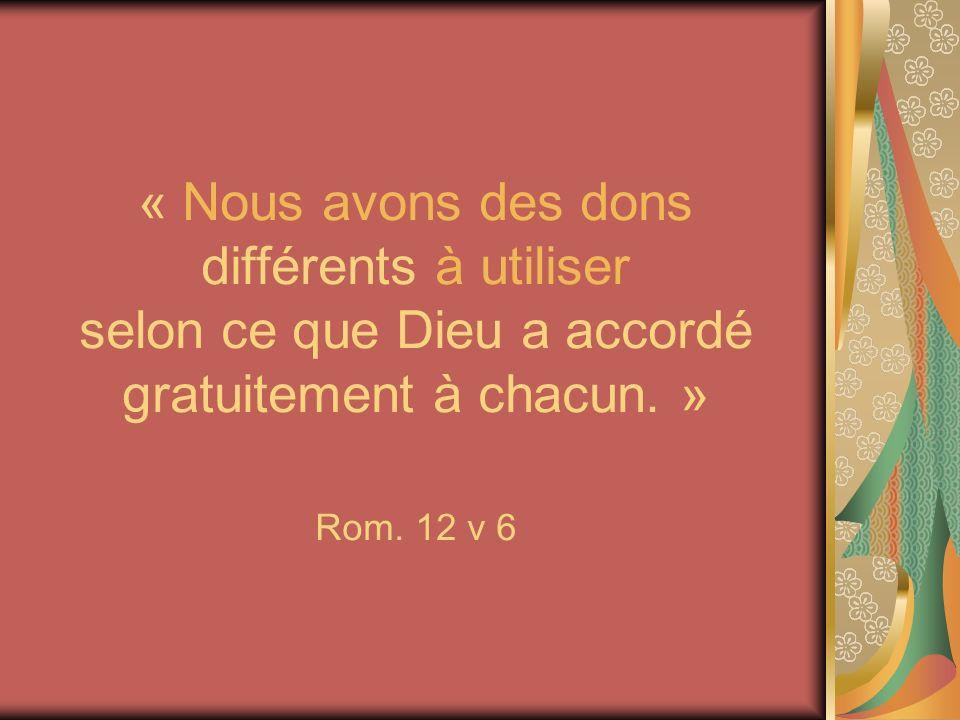 « Nous avons des dons différents à utiliser selon ce que Dieu a accordé gratuitement à chacun. » Rom. 12 v 6