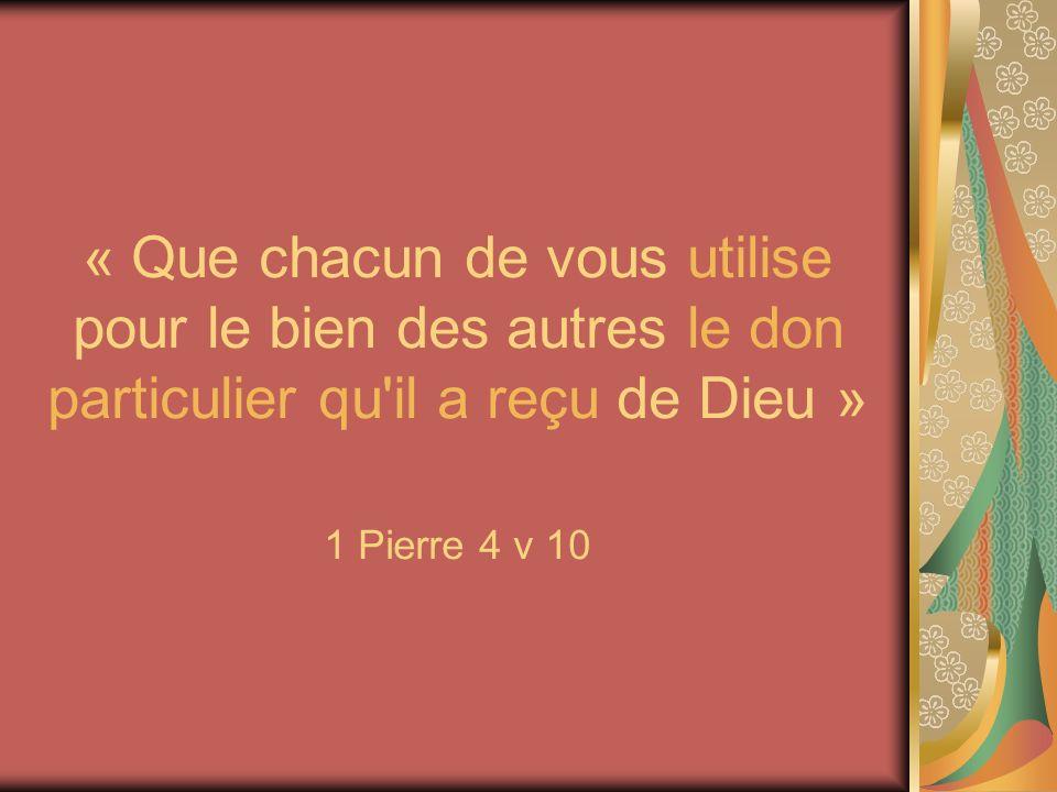 « Que chacun de vous utilise pour le bien des autres le don particulier qu'il a reçu de Dieu » 1 Pierre 4 v 10