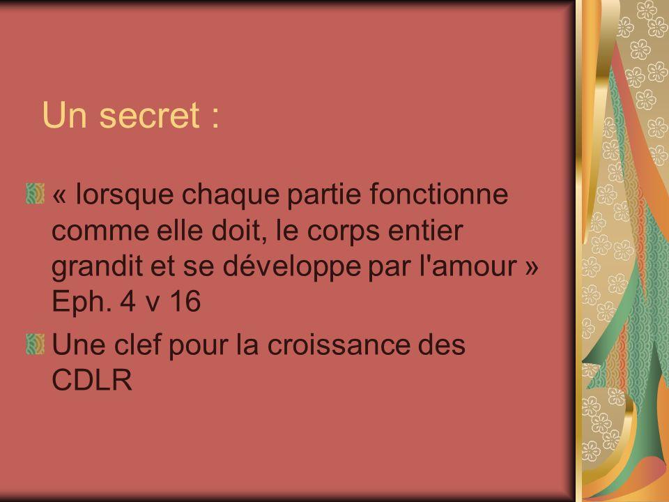 Un secret : « lorsque chaque partie fonctionne comme elle doit, le corps entier grandit et se développe par l'amour » Eph. 4 v 16 Une clef pour la cro