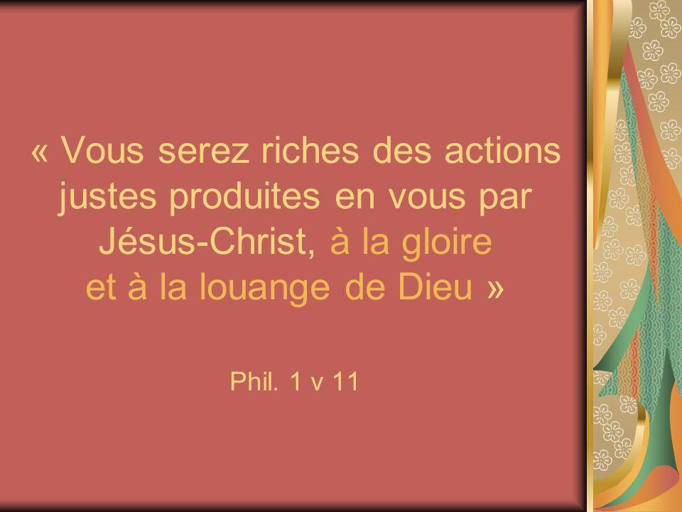 « Vous serez riches des actions justes produites en vous par Jésus-Christ, à la gloire et à la louange de Dieu » Phil. 1 v 11
