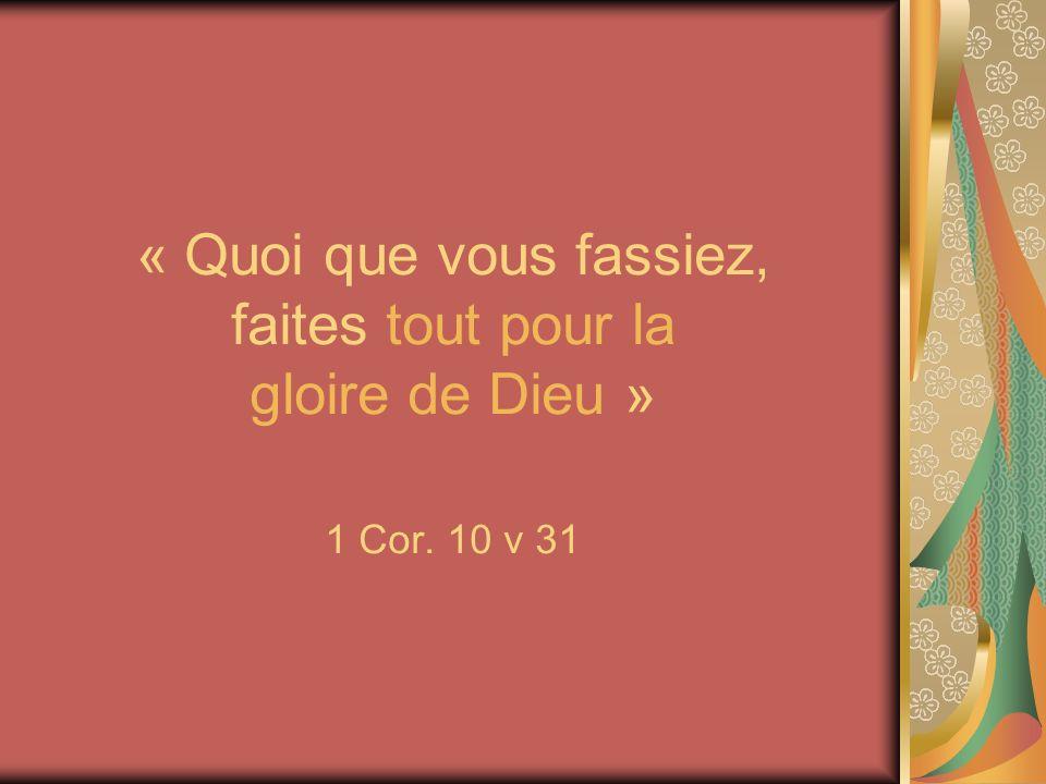 « Quoi que vous fassiez, faites tout pour la gloire de Dieu » 1 Cor. 10 v 31