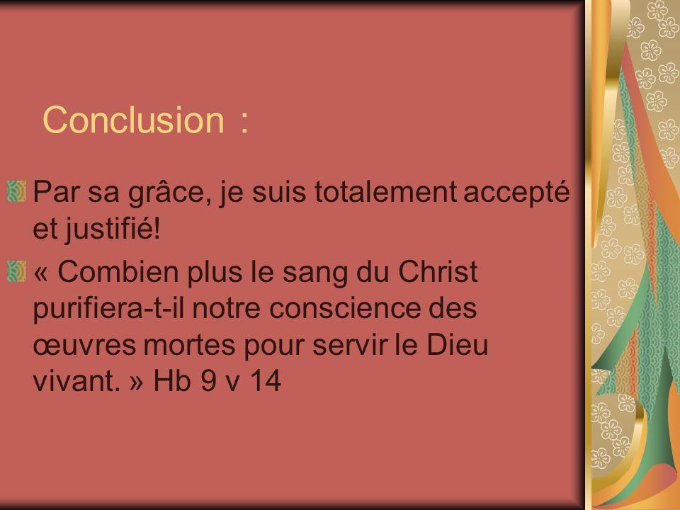 Conclusion : Par sa grâce, je suis totalement accepté et justifié! « Combien plus le sang du Christ purifiera-t-il notre conscience des œuvres mortes