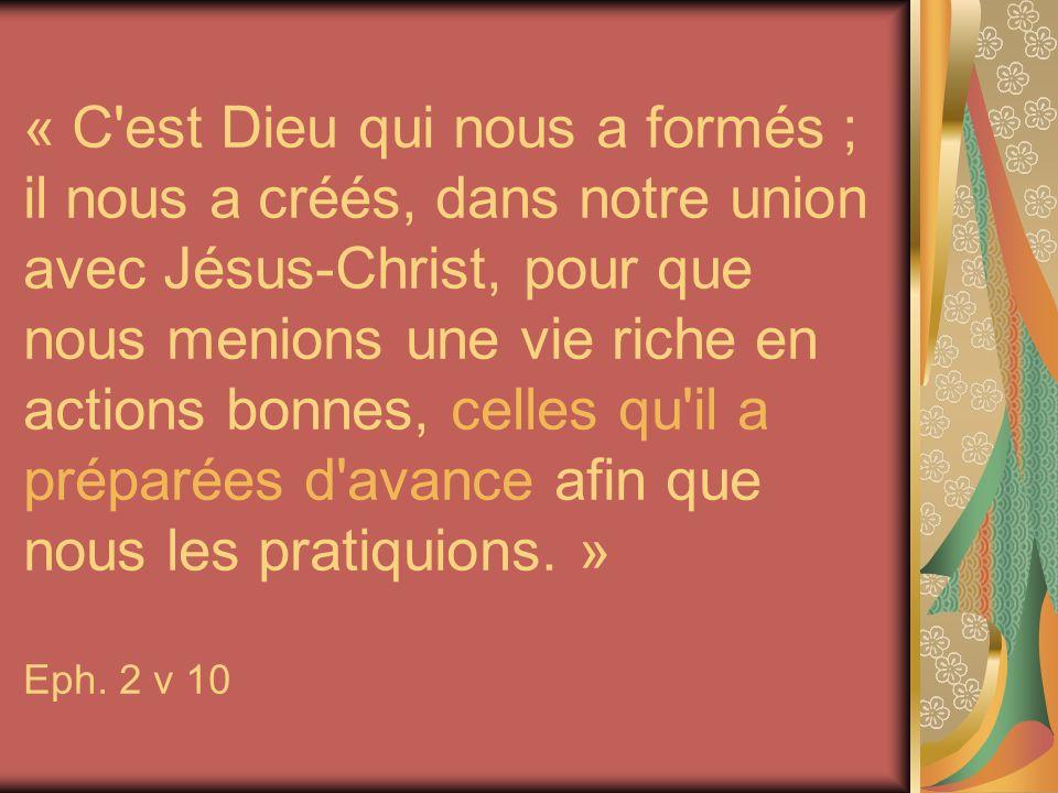 « C'est Dieu qui nous a formés ; il nous a créés, dans notre union avec Jésus-Christ, pour que nous menions une vie riche en actions bonnes, celles qu