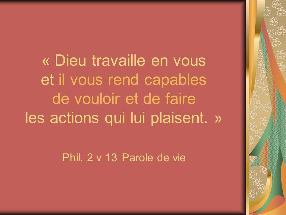 « Dieu travaille en vous et il vous rend capables de vouloir et de faire les actions qui lui plaisent. » Phil. 2 v 13 Parole de vie