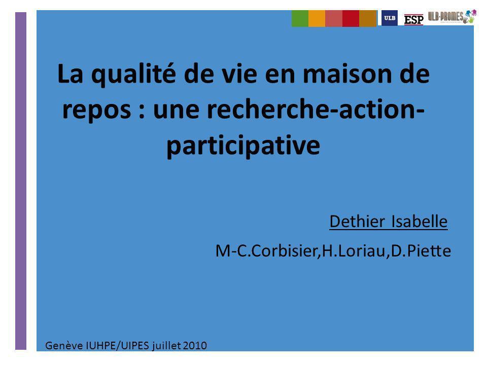 La qualité de vie en maison de repos : une recherche-action- participative Dethier Isabelle M-C.Corbisier,H.Loriau,D.Piette Genève IUHPE/UIPES juillet